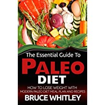The Essential Guide to Paleo Diet: How to Lose Weight with Modern Paleo Diet Meal Plan and Recipes