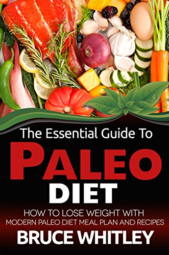 The Essential Guide to Paleo Diet: How to Lose Weight with Modern Paleo Diet Meal Plan and Recipes by Bruce Whitley