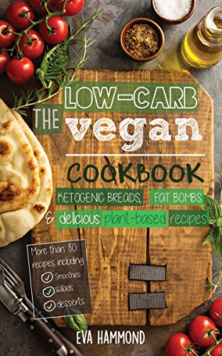 The Low Carb Vegan Cookbook: Ketogenic Breads, Fat Bombs & Delicious Plant Based Recipes (Ketogenic Vegan Book 1) by Eva Hammond
