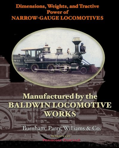 Dimensions, Weights, and Tractive Power of Narrow-Gauge Locomotives: Manufactured by the Baldwin Locomotive Works