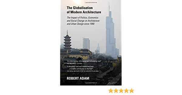 The Globalisation Of Modern Architecture The Impact Of Politics Economics And Social Change On Architecture And Urban Design Since 1990 Robert Adam 9781443848244 Amazon Com Books