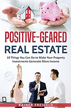 Positive-Geared Real Estate: 10 Things You Can Do to Make Your Property Investments Generate More Income