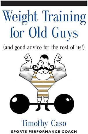 WEIGHT TRAINING FOR OLD GUYS: A Practical Guide for the Over-Fifty Crowd (And Good Advice for the Rest of Us!)