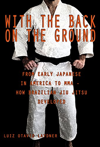 With the Back on the Ground: From the Early Japanese in America to MMA – How Brazilian Jiu-Jitsu (Helios Art)