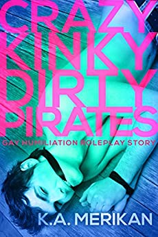 Crazy Kinky Dirty Pirates (gay humiliation group roleplay story) (Crazy Kinky Dirty Love Book 5) by [Merikan, K.A.]