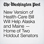 New Version of Health-Care Bill Will Help Alaska and Maine — Home of Two Holdout Senators | Sean Sullivan,Paige Winfield Cunningham,Juliet Eilperin