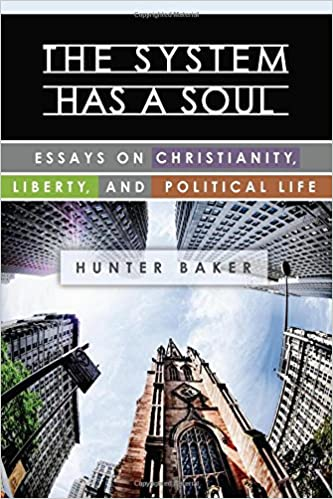 the system has a soul essays on christianity liberty and  the system has a soul essays on christianity liberty and political life hunter baker 9781938948947 com books