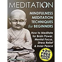 Mindfulness Meditation: HOW TO MEDITATE FOR BRAIN POWER, MENTAL FOCUS, STRESS RELIEF AND INNER PEACE (Mindfulness,Mindfulness Meditation,Mindfulness For Beginners)