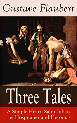 Three Tales: A Simple Heart, Saint Julian the Hospitalier and Herodias: A Classic of French Literature from the prolific French writer, known for Madame ... Education, Bouvard et Pécuchet and November