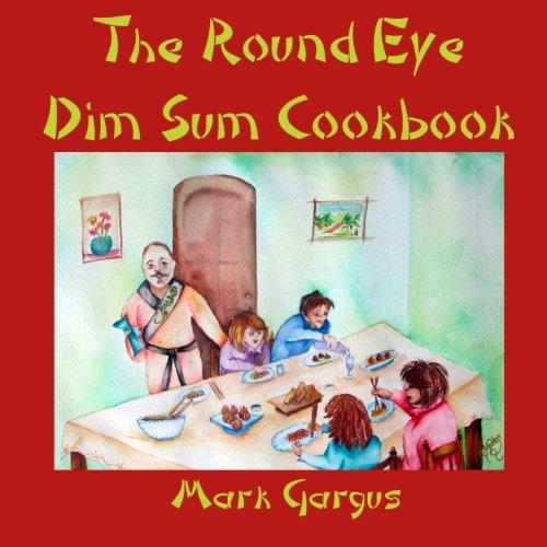 The Round Eye Dim Sum Cookbook: The Round Eye Dim Sum Cookbook