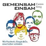 Gemeinsam einsam: Wie Facebook, Google und Co. unser Leben verändern | Carsten Görig