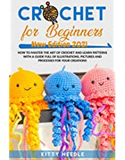 Crochet for Beginners: How to Master the Art of Crochet and learn Patterns with a guide full of Illustrations, Pictures and processes for your Creations. (New Edition 2021)