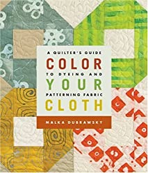 Color Your Cloth: A Quilter's Guide to Dyeing & Patterning Fabric