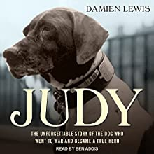 Judy: The Unforgettable Story of the Dog Who Went to War and Became a True Hero Audiobook by Damien Lewis Narrated by Ben Addis