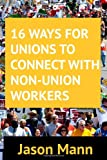 16 Ways for Unions to Connect with Non-Union Workers, Jason Mann, 1494369982