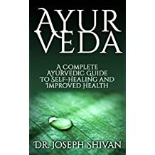 Ayurveda: A Complete Ayurvedic Guide To Self-Healing And Improved Health (Ayurvedic Self Healing)