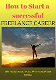 img - for How to start a sucessful freelance career online: (Odesk, Freelancer, Elance, Fiverr, People per hour) The Freedom to Work Anywhere in the World book / textbook / text book