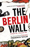 Front cover for the book The Berlin Wall: 13 August 1961 - 9 November 1989 by Frederick Taylor