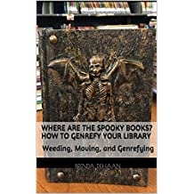 Where Are the Spooky Books? How to Genrefy Your Library: Weeding, Moving, and Genrefying