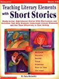 Teaching Literary Elements with Short Stories: Ready-to-Use, High-Interest Stories with Mini-Lessons and Activities That Help Students Understand ... and Use Them Effectively in Their Writing