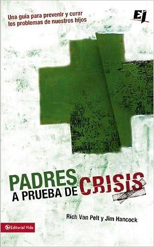 Padres a prueba de crisis: Una guía para prevenir y curar los problemas de nuestros hijos (Especialidades Juveniles) (Spanish Edition): Rich Van Pelt, ...