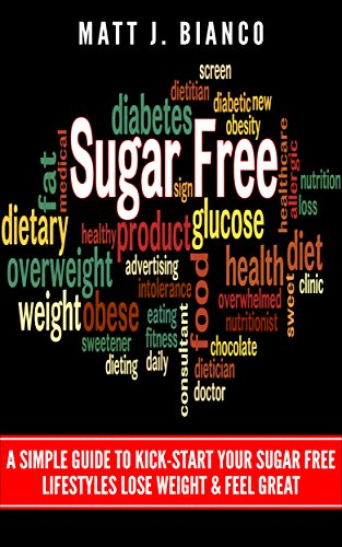 Sugar Free: A Simple Guide to Kick-Start Your Sugar-Free lifestyle, Lose Weight, & Feel Great by Matt J. Bianco