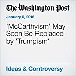 'McCarthyism' May Soon Be Replaced by 'Trumpism' | Richard Cohen