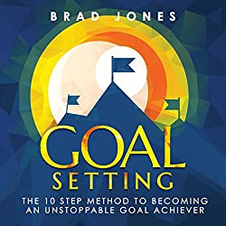 Goal Setting: The 10 Step Method to Becoming an Unstoppable Goal Achiever