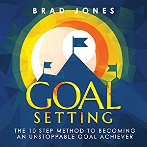 Goal Setting: The 10 Step Method to Becoming an Unstoppable Goal Achiever Audiobook