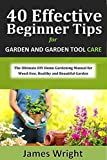 40 Effective Beginner Tips for Home Garden and Garden Tool Care: The Ultimate DIY Home Gardening Manual for Weed Free, Healthy and Beautiful Garden