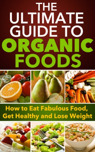 Organic Foods: The Ultimate Guide to Organic Foods - How to Eat Fabulous Food, Get Healthy and Lose Weight Eat Fabulous Food