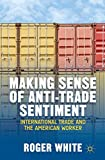 Making Sense of Anti-trade Sentiment: International Trade and the American Worker