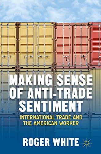 Making Sense of Anti-trade Sentiment: International Trade and the American Worker by Roger White
