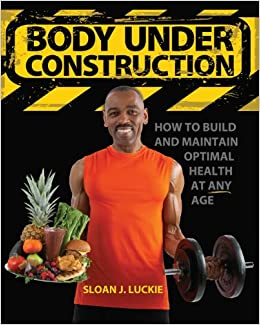 Body Under Construction: How To Build And Maintain Optimal Health At Any Age
