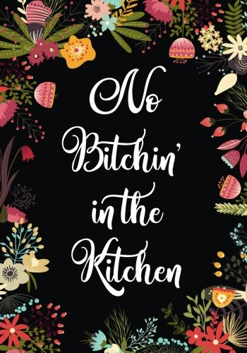 No Bitchin in the Kitchen: Blank Recipe Journal to Write in, Swear Word Recipe Book, Floral Burst Cookbook Design, No Bitching in the Kitchen, ... and Friends Recipes, 7