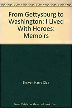 From Gettysburg to Washington: I Lived With Heroes: Memoirs