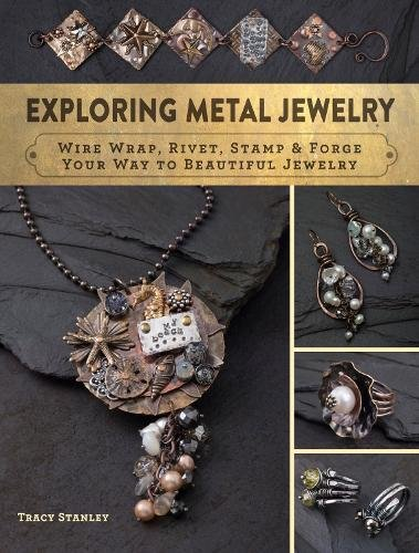 (Exploring Metal Jewelry: Wire Wrap, Rivet, Stamp & Forge Your Way to Beautiful Jewelry )