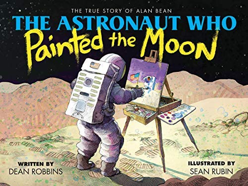 The Astronaut Who Painted the Moon: The True Story of Alan Bean by [Robbins, Dean]