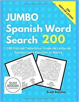Jumbo Spanish Word Search 200 Puzzles Tematicos Sopa De Letras En Espanol Para Ejercitar Tu Mente Juegos Y Pasatiempos Spanish Edition Aniston Scott 9781692143374 Amazon Com Books