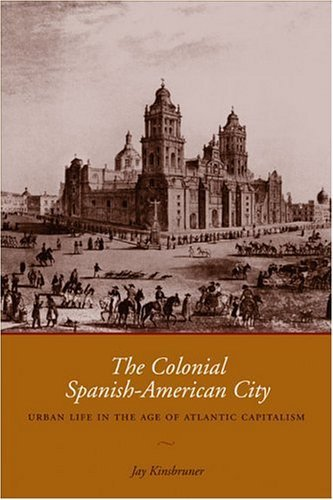The Colonial Spanish-American City: Urban Life in the Age of Atlantic Capitalism by Jay Kinsbruner - Atlantic Shopping Mall City