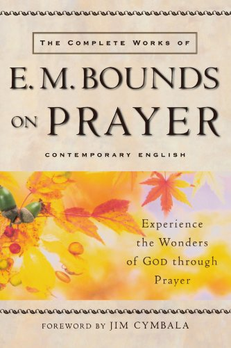 The Complete Works of E. M. Bounds on Prayer: Experience the Wonders of God through Prayer