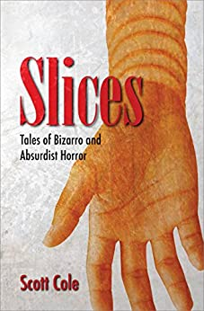 Slices: Tales of Bizarro and Absurdist Horror by [Cole, Scott]