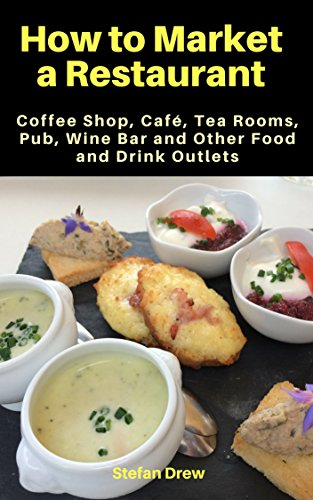 How to Market a Restaurant, Coffee Shop, Café, Tea Rooms, Pub, Wine Bar and Other Food and Drink Outlets (How to Market a Restaurant - Shops The Outlet