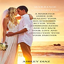 Marriage Counseling: A Marriage Guide for Healing Your Relationship, Better Your Communication and Get Back Your Love and Connection with Your Partner Audiobook by ASHLEY DIAZ Narrated by Monique Tanguay