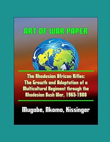 Art of War Paper: The Rhodesian African Rifles - The Growth and Adaptation of a Multicultural Regiment through the Rhodesian Bush War, 1965-1980 - Mugabe, Nkomo, Kissinger