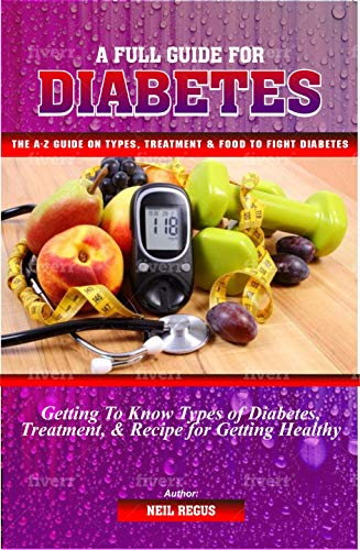 A Full Guide For Diabetes: The A-Z Guide On Diabetes, Getting To Know Types Of Diabetes, Treatment, And Recipe For Getting Healthy