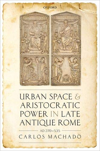 Urban Space and Aristocratic Power in Late Antique Rome: AD 270-535