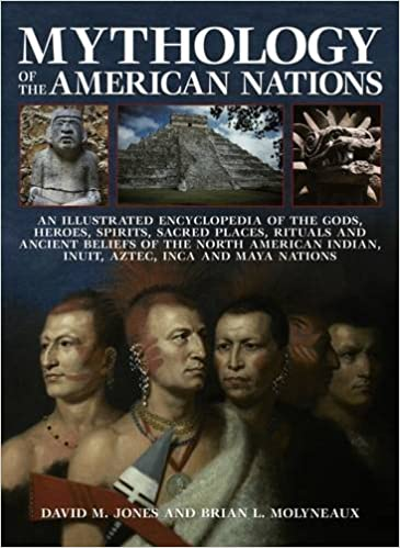 Book Mythology of the American Nations: An Illustrated Encyclopedia of the Gods, Heroes, Spirits and Sacred Places, Rituals and Ancient Beliefs of the ... Indian, Inuit, Aztec, Inca and Maya Nations