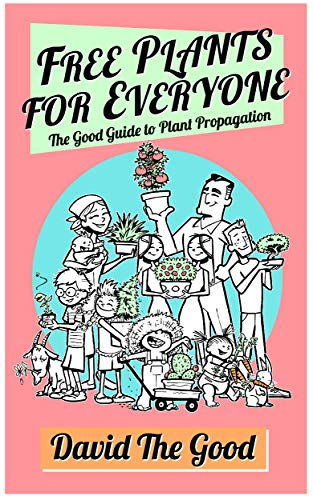 Free Plants for Everyone: The Good Guide to Plant Propagation (The Good Guide to Gardening Book 4)