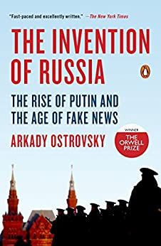 The Invention of Russia: The Rise of Putin and the Age of Fake News by [Ostrovsky, Arkady]